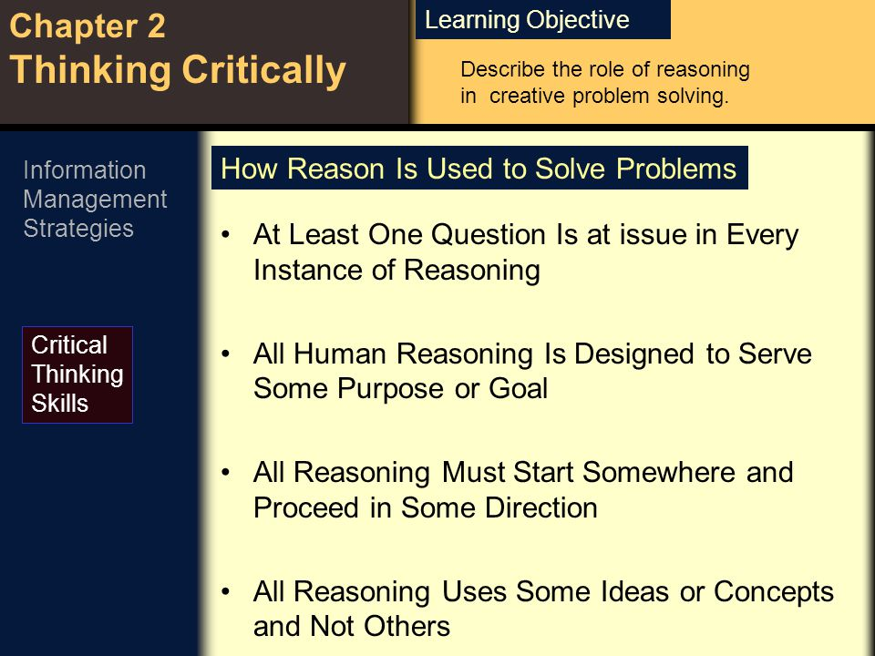 Learning Objective Chapter 2 Thinking Critically Critical Thinking Skills Describe the role of reasoning in creative problem solving. Information Mana