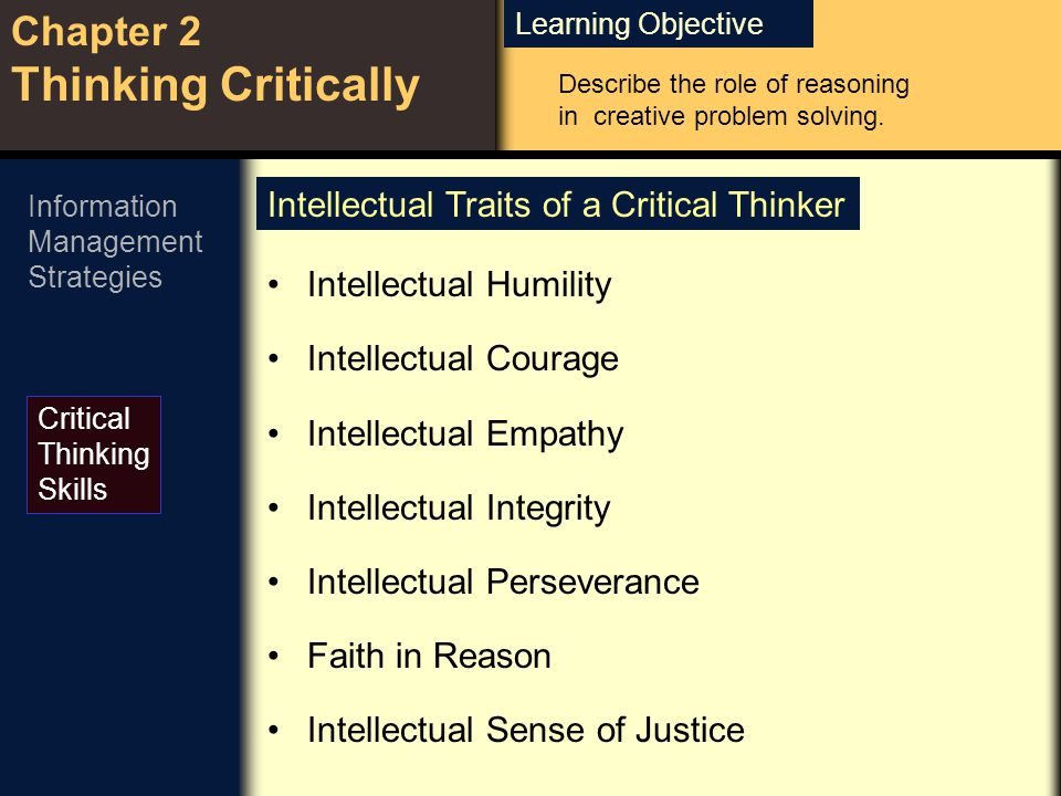 Learning Objective Chapter 2 Thinking Critically Critical Thinking Skills Information Management Strategies Intellectual Humility Intellectual Courage Intellectual Empathy Intellectual Integrity Intellectual Perseverance Faith in Reason Intellectual Sense of Justice Intellectual Traits of a Critical Thinker Describe the role of reasoning in creative problem solving.