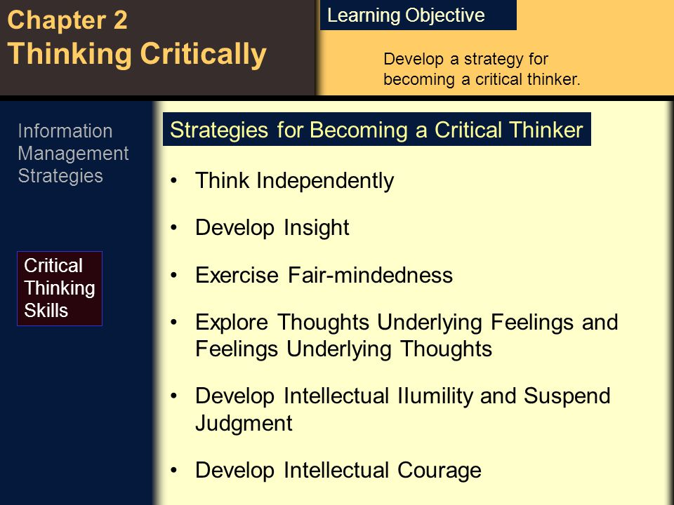 Learning Objective Chapter 2 Thinking Critically Critical Thinking Skills Develop a strategy for becoming a critical thinker.