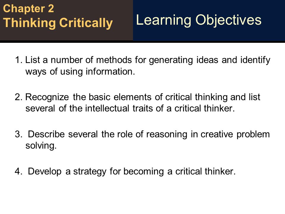 Learning Objective Chapter 2 Thinking Critically INFORMATION MANAGEMENT STRATEGIES Information Management Strategies Critical Thinking Skills Generating Ideas Brainstorming A group-based, structured, moderated process Starts with a warm-up, participants review rules Practice exercises Present the real problem call out many ideas record, categorize, and evaluate every idea Recommend the most promising ideas to the problem owner Reverse Brainstormin: being critical List a number of methods for generating ideas and identity ways of using information.
