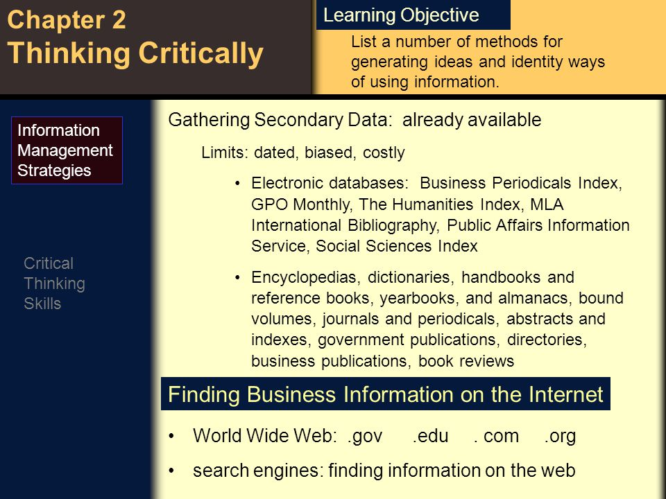 Learning Objective Chapter 2 Thinking Critically Critical Thinking Skills Gathering Secondary Data: already available Limits: dated, biased, costly Electronic databases: Business Periodicals Index, GPO Monthly, The Humanities Index, MLA International Bibliography, Public Affairs Information Service, Social Sciences Index Encyclopedias, dictionaries, handbooks and reference books, yearbooks, and almanacs, bound volumes, journals and periodicals, abstracts and indexes, government publications, directories, business publications, book reviews Information Management Strategies Finding Business Information on the Internet World Wide Web:.gov.edu.
