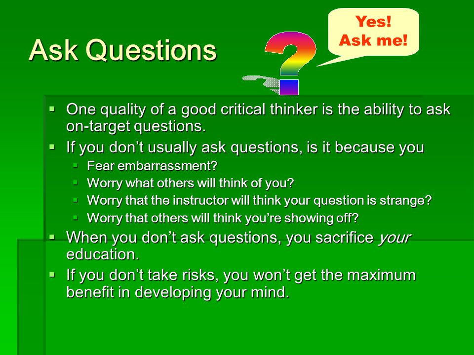 Ask Questions  One quality of a good critical thinker is the ability to ask on-target questions.