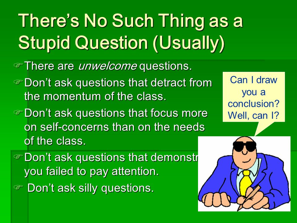 There's No Such Thing as a Stupid Question (Usually)  There are unwelcome questions.