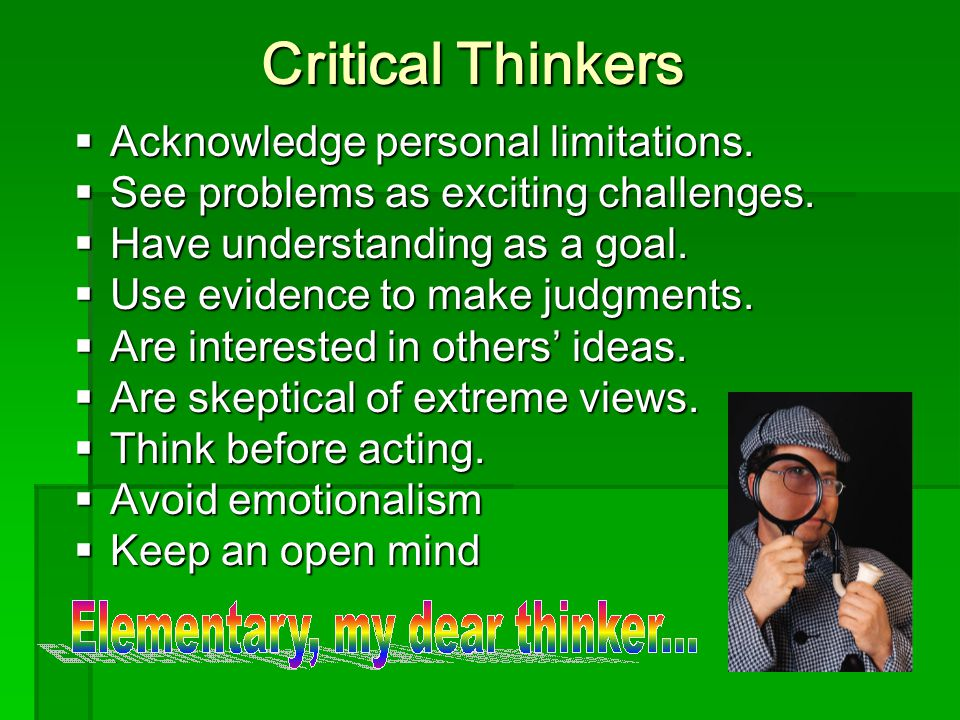 Critical Thinkers  Acknowledge personal limitations.