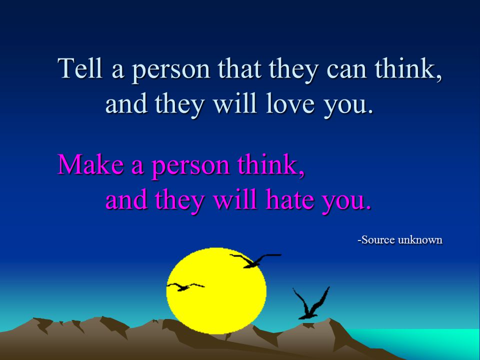 Tell a person that they can think, and they will love you.