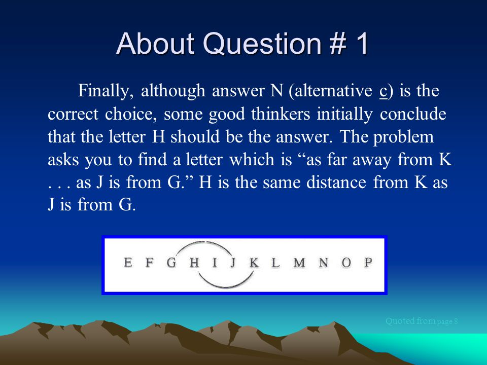 About Question # 1 Finally, although answer N (alternative c) is the correct choice, some good thinkers initially conclude that the letter H should be the answer.