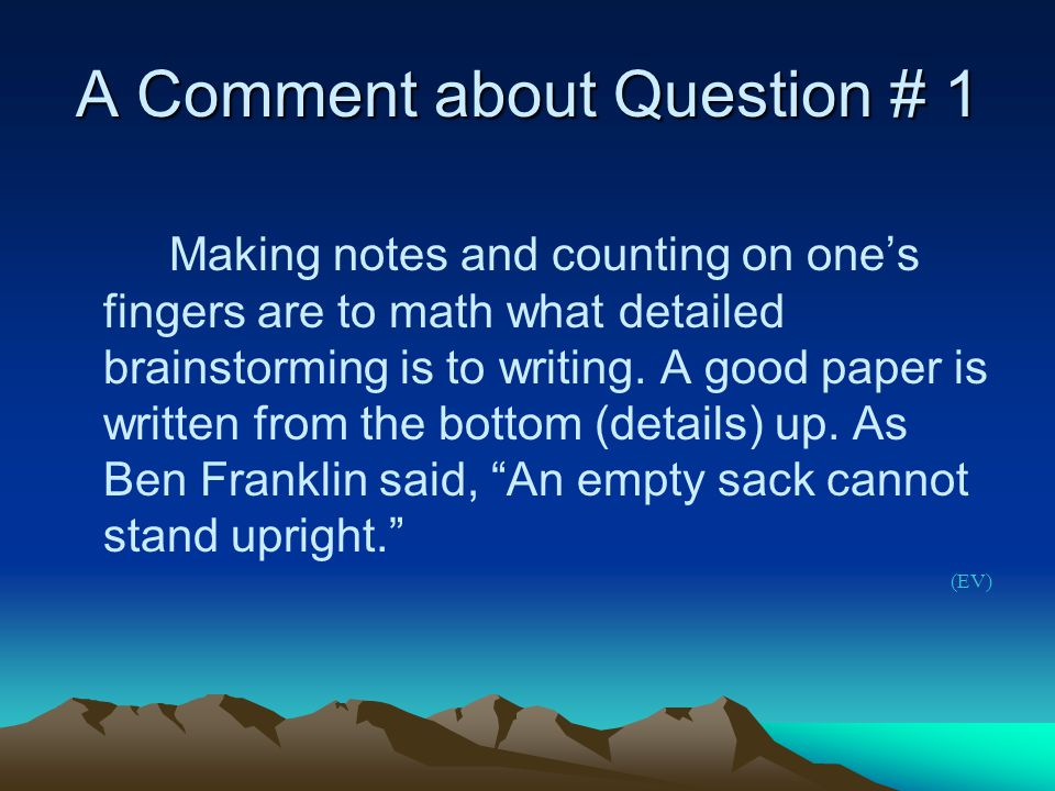 A Comment about Question # 1 Making notes and counting on one's fingers are to math what detailed brainstorming is to writing.