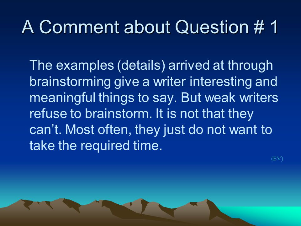 A Comment about Question # 1 The examples (details) arrived at through brainstorming give a writer interesting and meaningful things to say.
