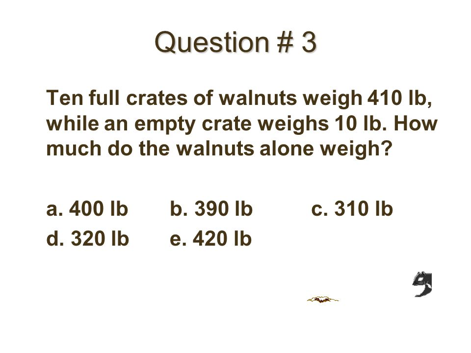 Question # 3 Ten full crates of walnuts weigh 410 lb, while an empty crate weighs 10 lb.
