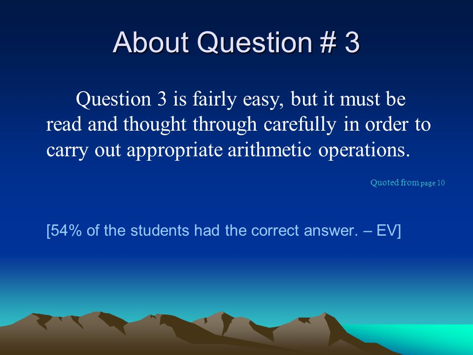 About Question # 3 Question 3 is fairly easy, but it must be read and thought through carefully in order to carry out appropriate arithmetic operations.