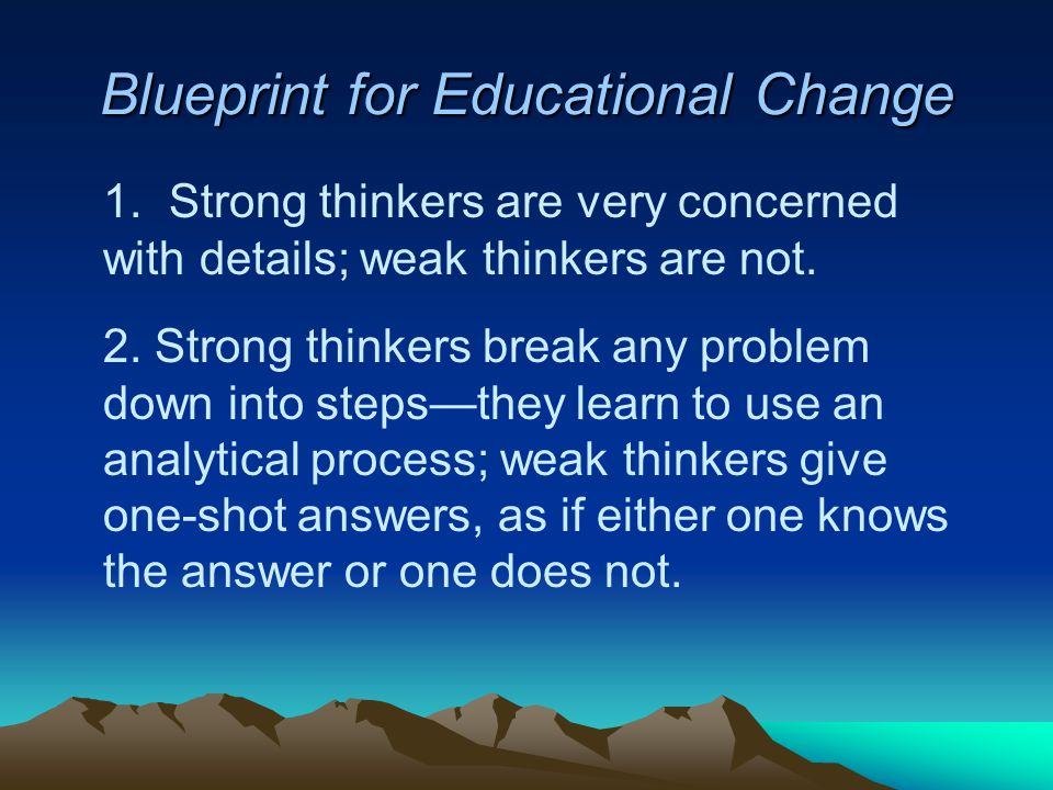 Blueprint for Educational Change 1.Strong thinkers are very concerned with details; weak thinkers are not.