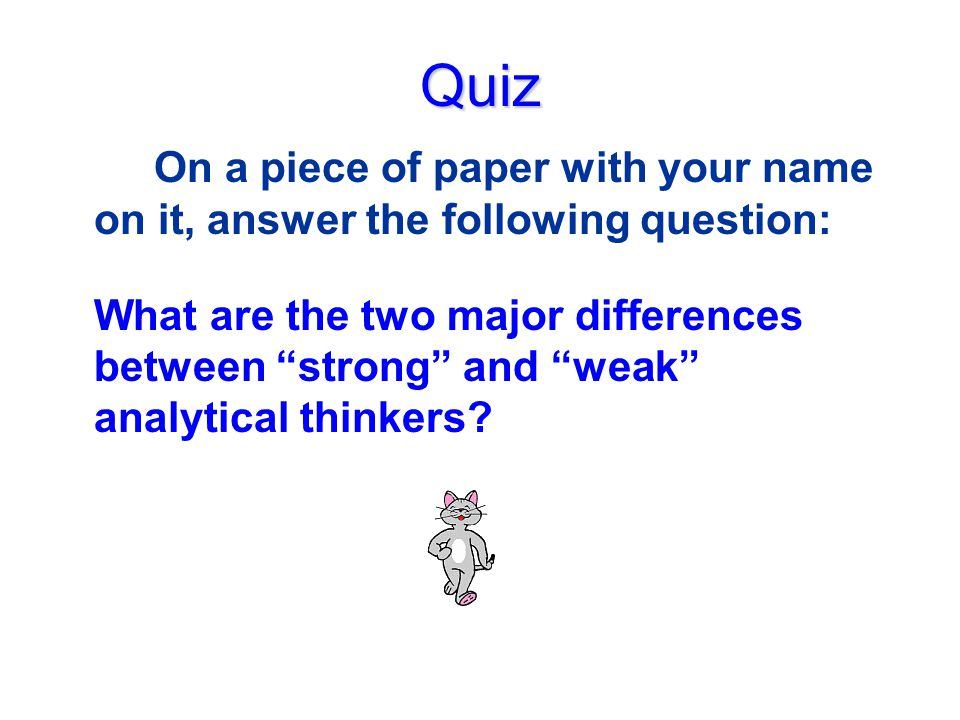 Quiz On a piece of paper with your name on it, answer the following question: What are the two major differences between strong and weak analytical thinkers