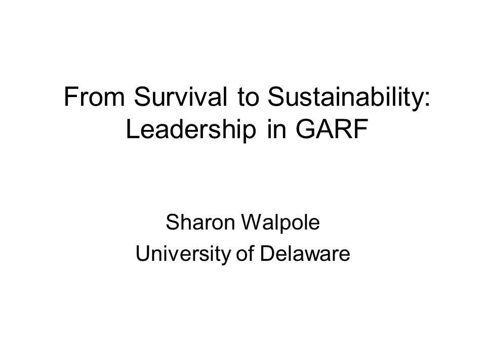 From Survival to Sustainability: Leadership in GARF Sharon Walpole University of Delaware