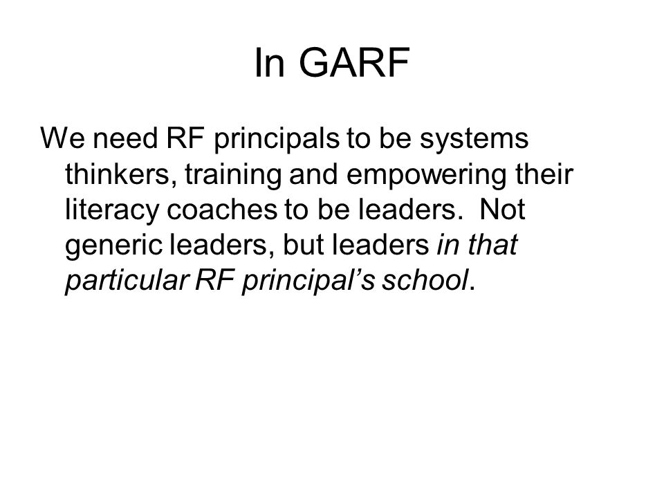 In GARF We need RF principals to be systems thinkers, training and empowering their literacy coaches to be leaders.
