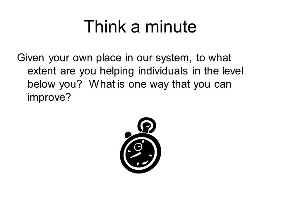 Think a minute Given your own place in our system, to what extent are you helping individuals in the level below you.