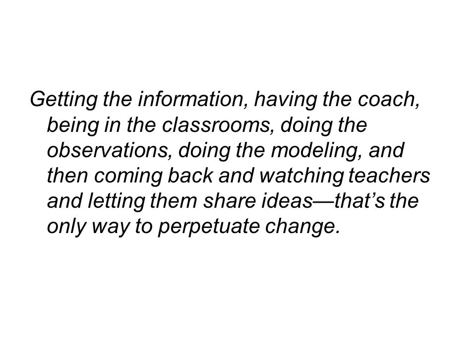 Getting the information, having the coach, being in the classrooms, doing the observations, doing the modeling, and then coming back and watching teachers and letting them share ideas—that's the only way to perpetuate change.