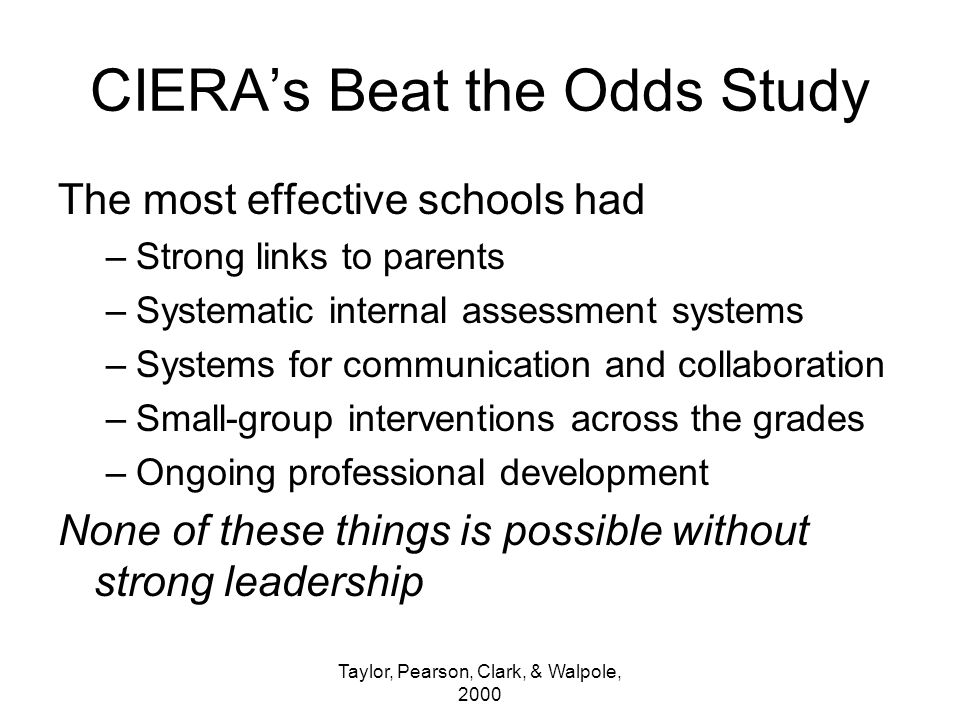 Taylor, Pearson, Clark, & Walpole, 2000 CIERA's Beat the Odds Study The most effective schools had –Strong links to parents –Systematic internal assessment systems –Systems for communication and collaboration –Small-group interventions across the grades –Ongoing professional development None of these things is possible without strong leadership