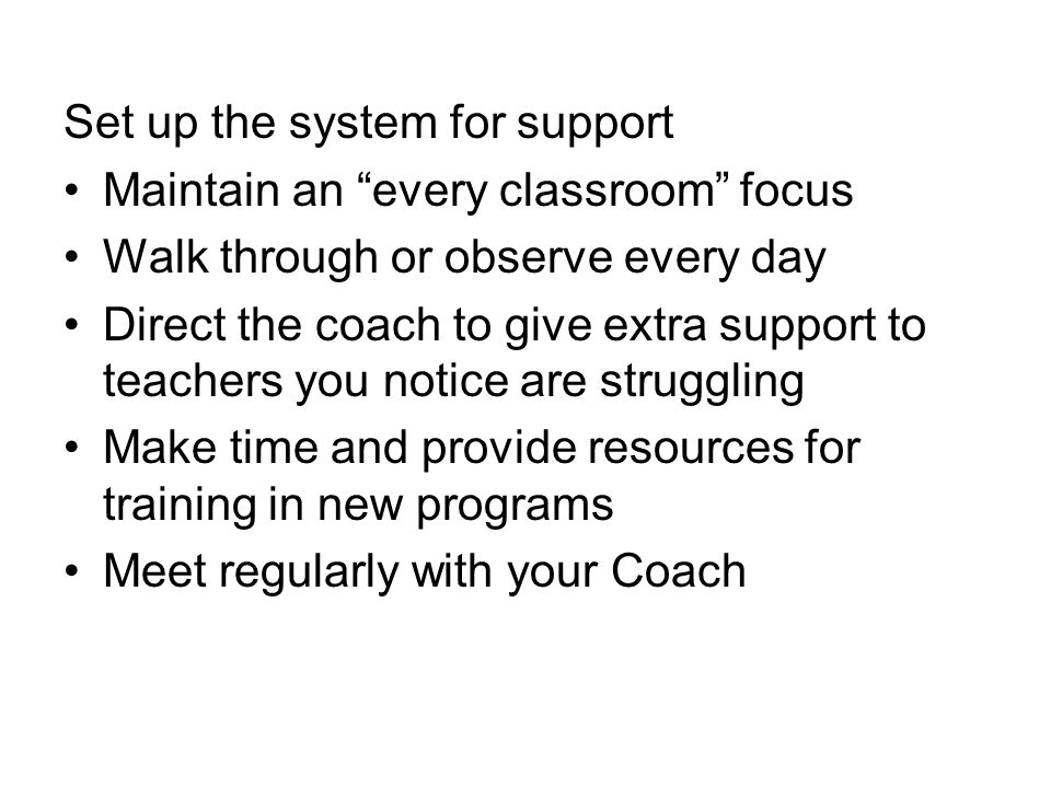 Set up the system for support Maintain an every classroom focus Walk through or observe every day Direct the coach to give extra support to teachers you notice are struggling Make time and provide resources for training in new programs Meet regularly with your Coach