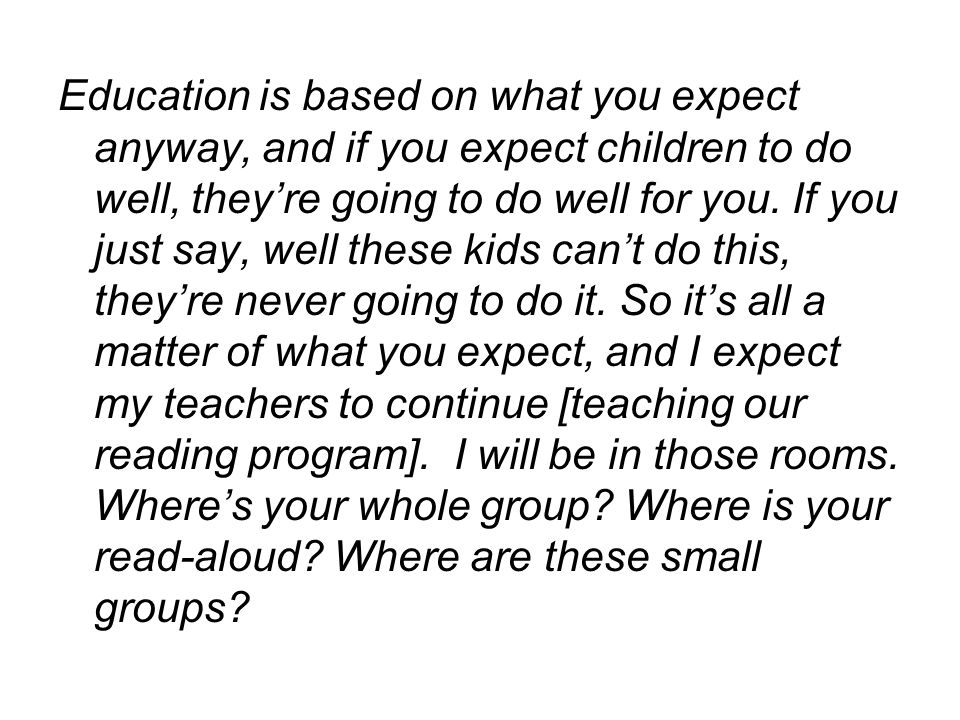 Education is based on what you expect anyway, and if you expect children to do well, they're going to do well for you.