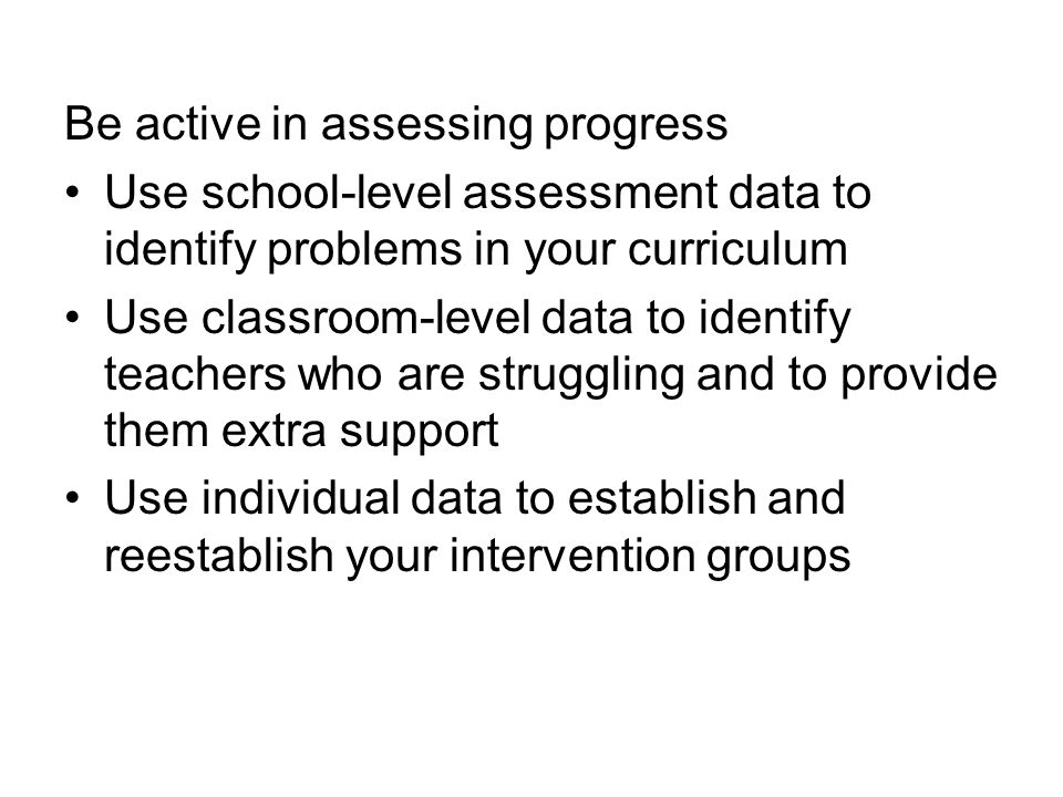 Be active in assessing progress Use school-level assessment data to identify problems in your curriculum Use classroom-level data to identify teachers who are struggling and to provide them extra support Use individual data to establish and reestablish your intervention groups