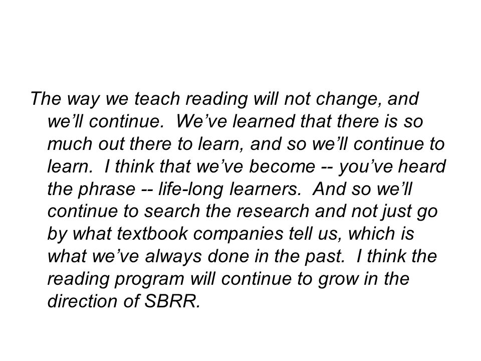 The way we teach reading will not change, and we'll continue.