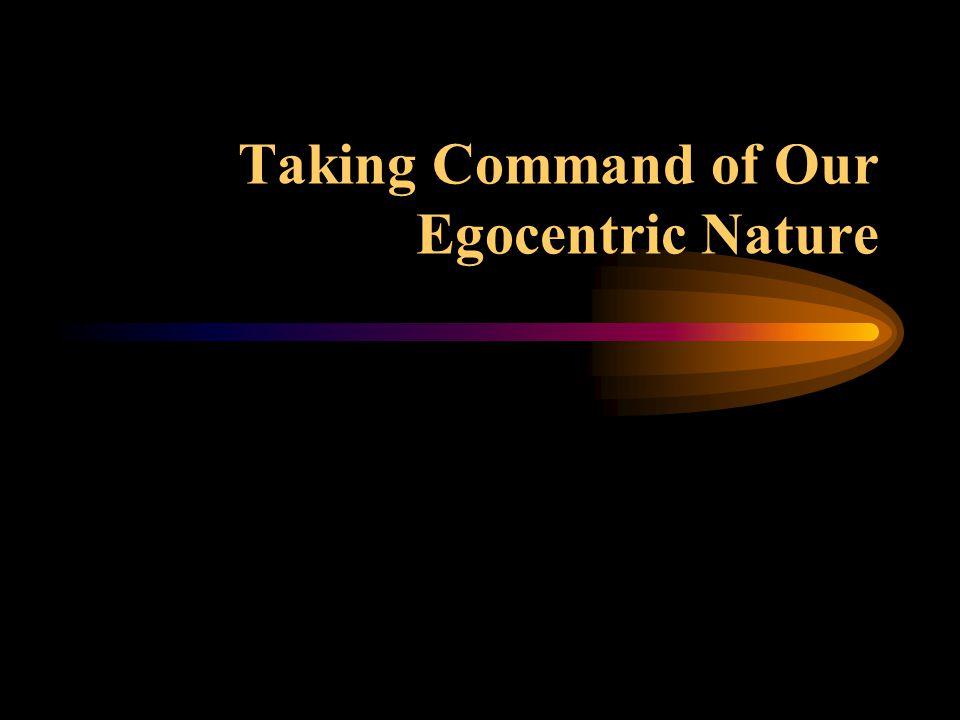 Taking Command of Our Egocentric Nature