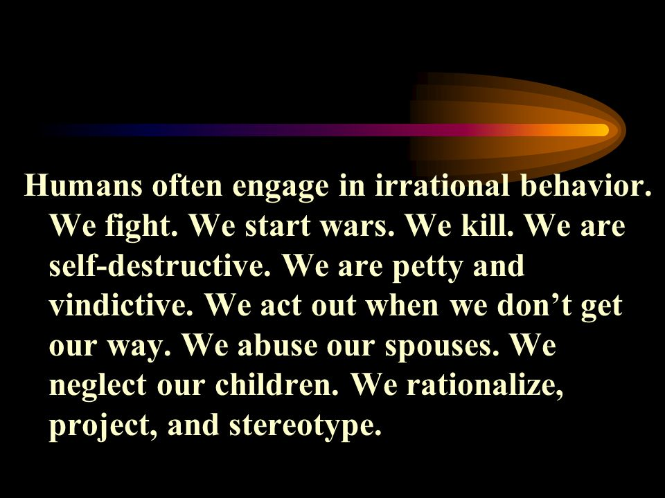 Humans often engage in irrational behavior.We fight.