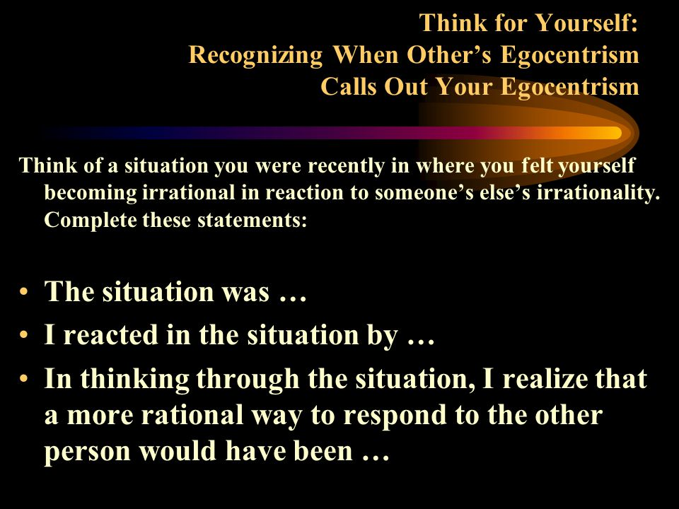 Think for Yourself: Dealing With the Egocentrism of Others Think of a situation you were recently in where you felt someone you were interacting with became irrational in her/his response to you.