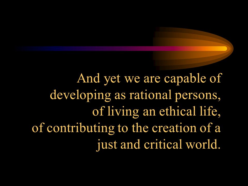 And yet we are capable of developing as rational persons, of living an ethical life, of contributing to the creation of a just and critical world.
