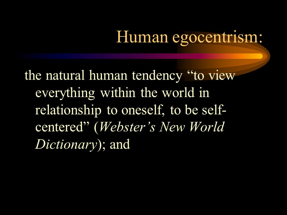 Human egocentrism: the natural human tendency to view everything within the world in relationship to oneself, to be self- centered (Webster's New World Dictionary); and