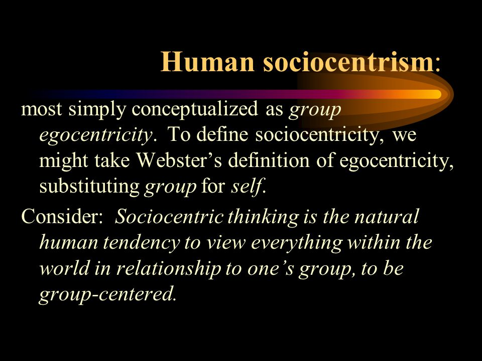 Human sociocentrism: most simply conceptualized as group egocentricity.