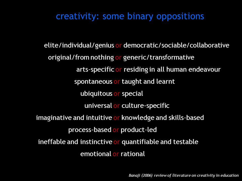 elite/individual/genius or democratic/sociable/collaborative original/from nothing or generic/transformative arts-specific or residing in all human endeavour spontaneous or taught and learnt ubiquitous or special universal or culture-specific imaginative and intuitive or knowledge and skills-based process-based or product-led ineffable and instinctive or quantifiable and testable emotional or rational elite/individual/genius or democratic/sociable/collaborative original/from nothing or generic/transformative arts-specific or residing in all human endeavour spontaneous or taught and learnt ubiquitous or special universal or culture-specific imaginative and intuitive or knowledge and skills-based process-based or product-led ineffable and instinctive or quantifiable and testable emotional or rational Banaji (2006) review of literature on creativity in education creativity: some binary oppositions