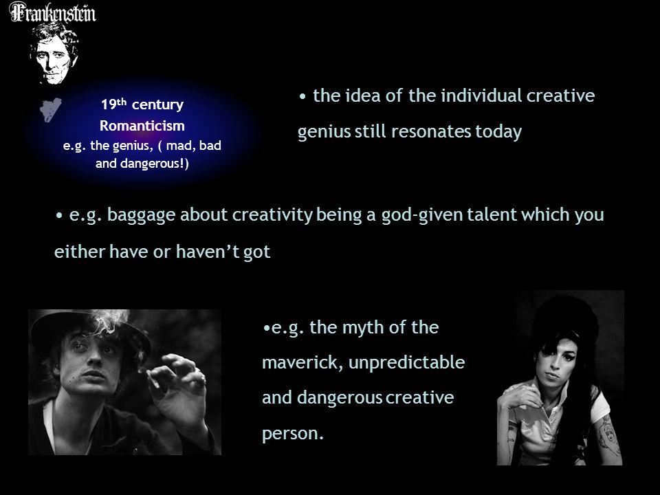 19 th century Romanticism e.g.the genius, ( mad, bad and dangerous!) e.g.