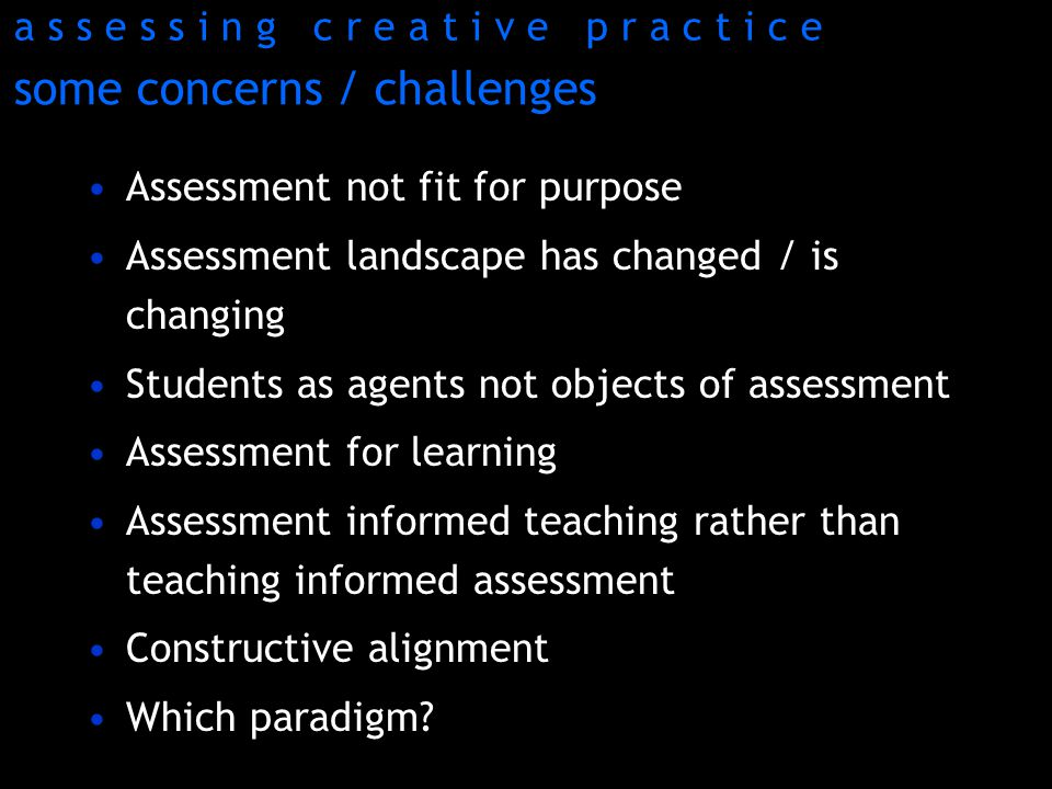 some concerns / challenges Assessment not fit for purpose Assessment landscape has changed / is changing Students as agents not objects of assessment Assessment for learning Assessment informed teaching rather than teaching informed assessment Constructive alignment Which paradigm.