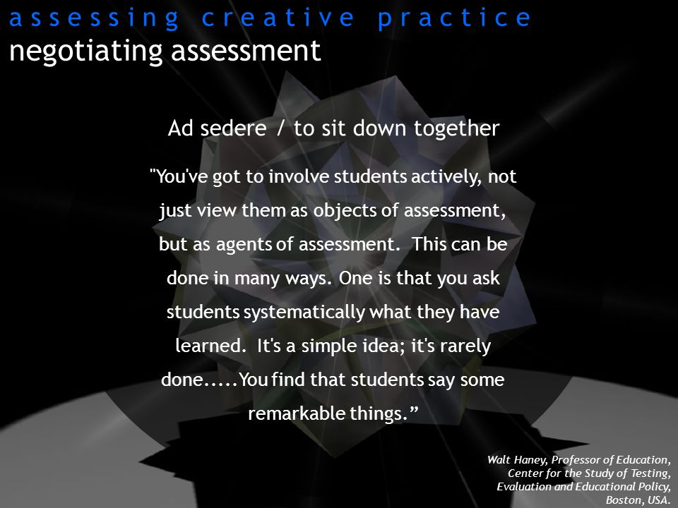 Ad sedere / to sit down together You ve got to involve students actively, not just view them as objects of assessment, but as agents of assessment.