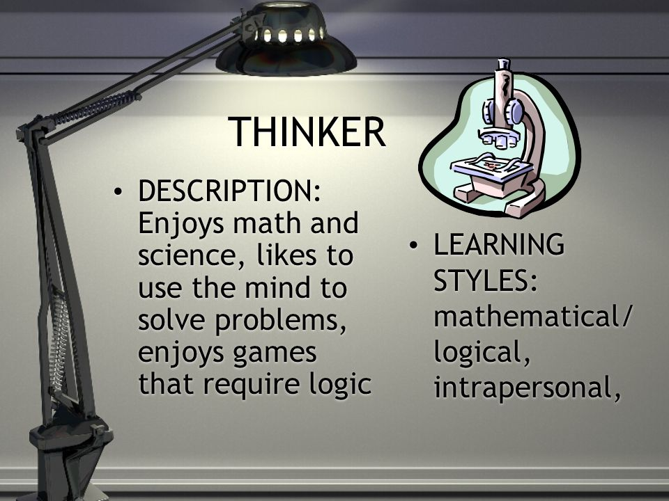 THINKER DESCRIPTION: Enjoys math and science, likes to use the mind to solve problems, enjoys games that require logic LEARNING STYLES: mathematical/ logical, intrapersonal,