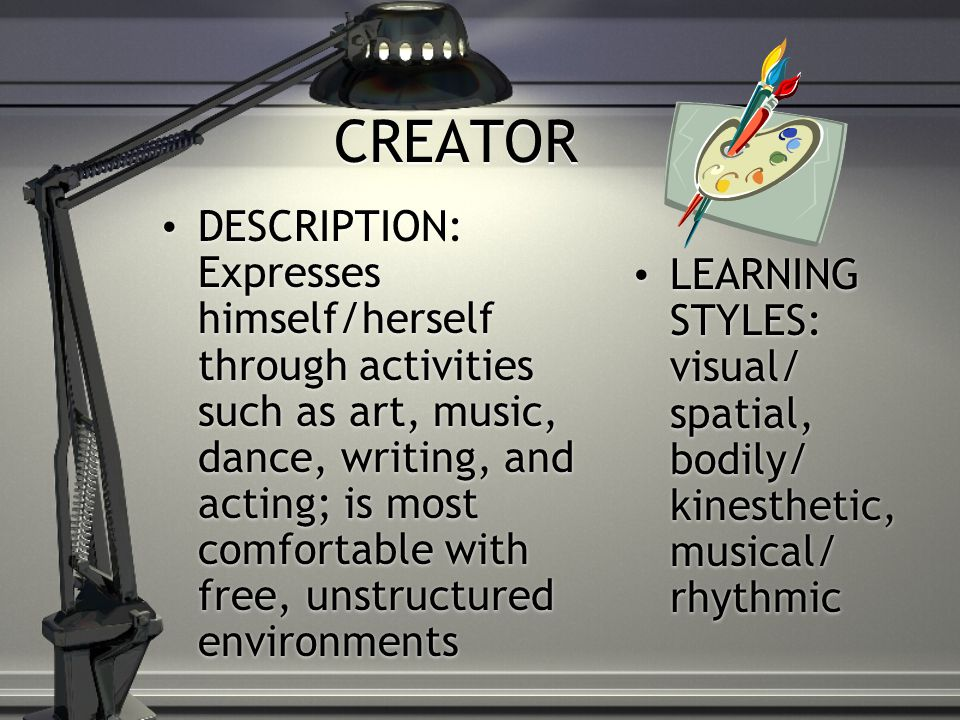 CREATOR DESCRIPTION: Expresses himself/herself through activities such as art, music, dance, writing, and acting; is most comfortable with free, unstructured environments LEARNING STYLES: visual/ spatial, bodily/ kinesthetic, musical/ rhythmic