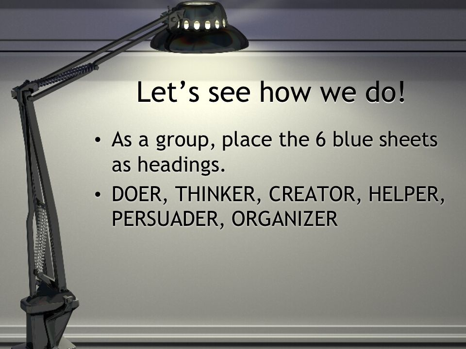 Let's see how we do! As a group, place the 6 blue sheets as headings. DOER, THINKER, CREATOR, HELPER, PERSUADER, ORGANIZER As a group, place the 6 blu