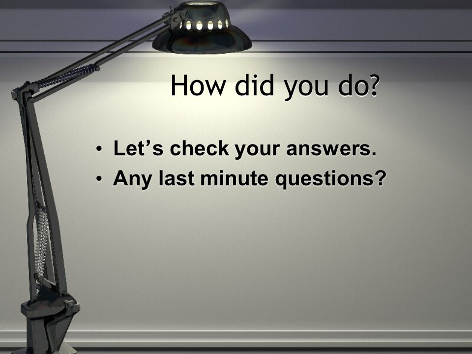 How did you do. Let ' s check your answers. Any last minute questions.