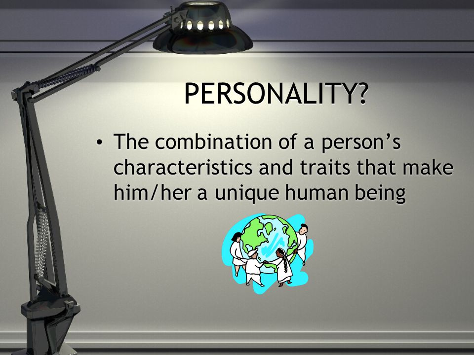 PERSONALITY? The combination of a person's characteristics and traits that make him/her a unique human being