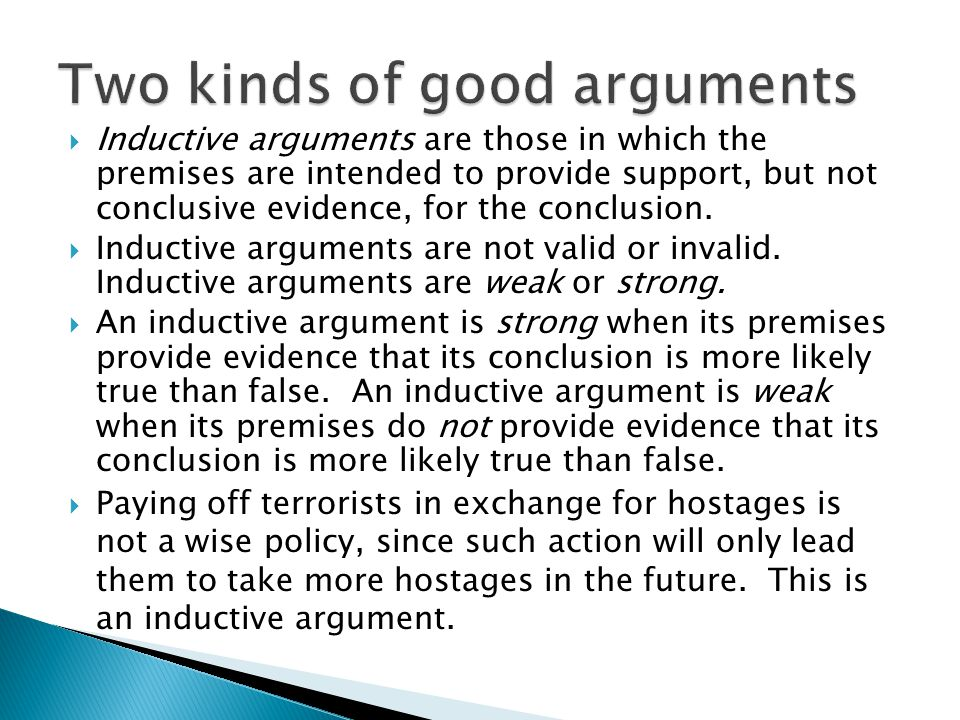  Inductive arguments are those in which the premises are intended to provide support, but not conclusive evidence, for the conclusion.  Inductive ar