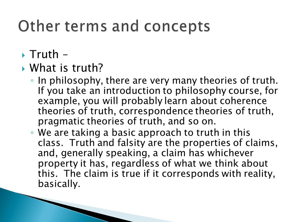  Truth –  What is truth? ◦ In philosophy, there are very many theories of truth. If you take an introduction to philosophy course, for example, you