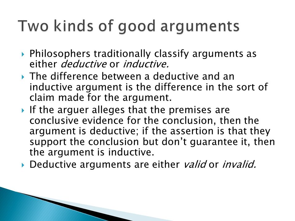  Philosophers traditionally classify arguments as either deductive or inductive.  The difference between a deductive and an inductive argument is th