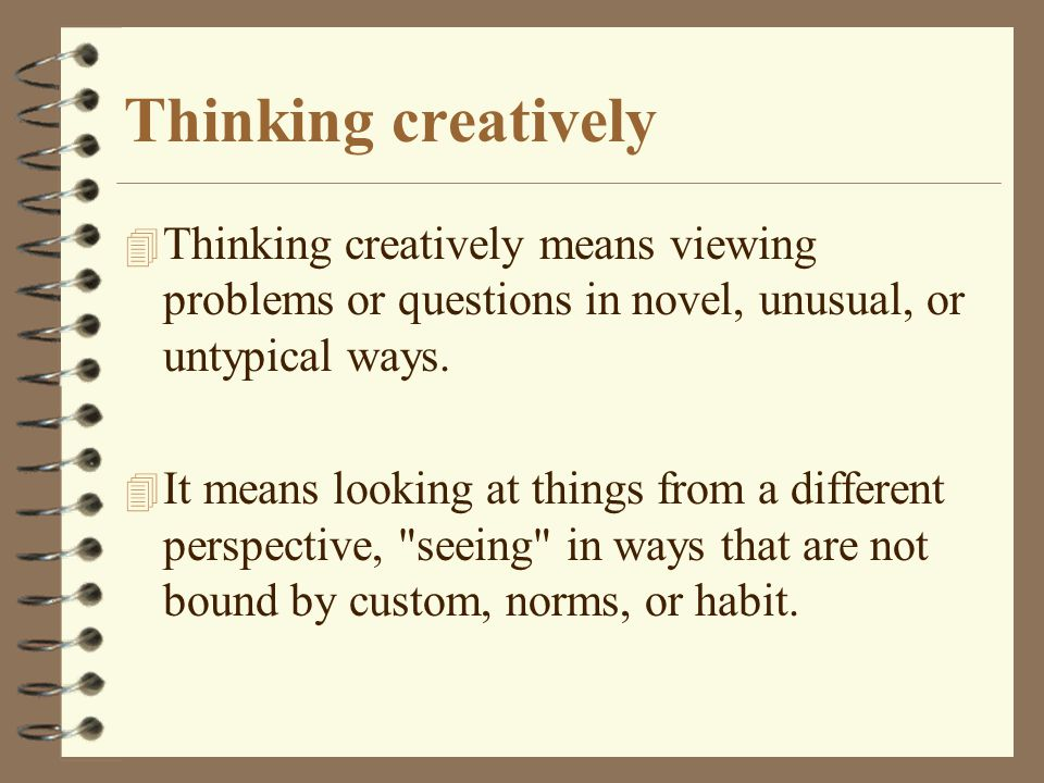 Thinking creatively 4 Thinking creatively means viewing problems or questions in novel, unusual, or untypical ways.