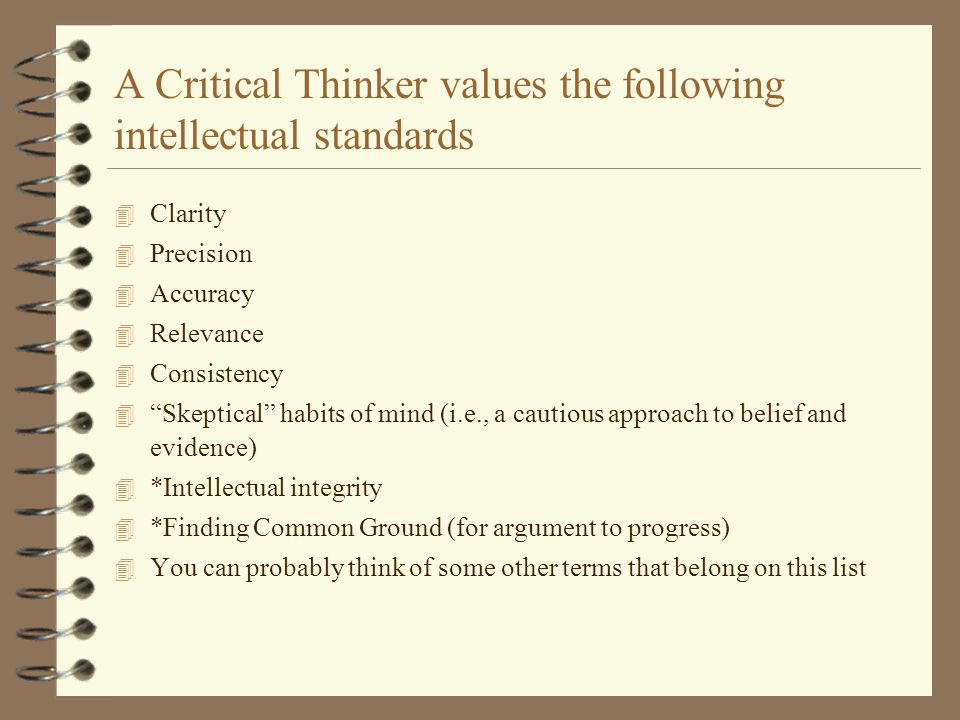 Uncritical thinkers 4 reject the values of critical thinking, 4 fall prey to the obstacles to critical thinking, 4 see little value in critical thinking, pretend they know more than they do, 4 ignore or lack awareness of their limitations, 4 are closed-minded and resist criticisms, are easily distracted from the essence of an issue or problem, 4 fear and resist challenging ideas, 4 are relatively indifferent to the truth, 4 lack curiosity, 4 and are intellectually lazy.