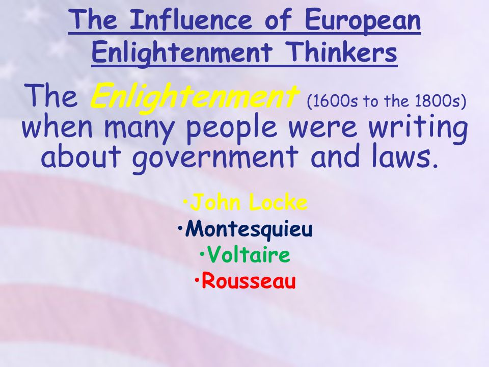 The Influence of European Enlightenment Thinkers The Enlightenment (1600s to the 1800s) when many people were writing about government and laws.