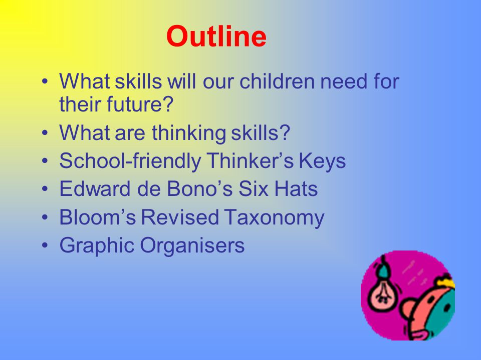 Outline What skills will our children need for their future? What are thinking skills? School-friendly Thinker's Keys Edward de Bono's Six Hats Bloom'