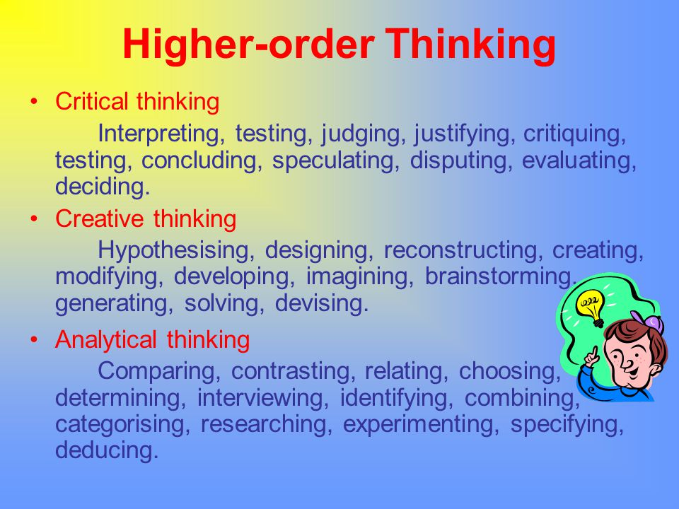Higher-order Thinking Critical thinking Interpreting, testing, judging, justifying, critiquing, testing, concluding, speculating, disputing, evaluatin