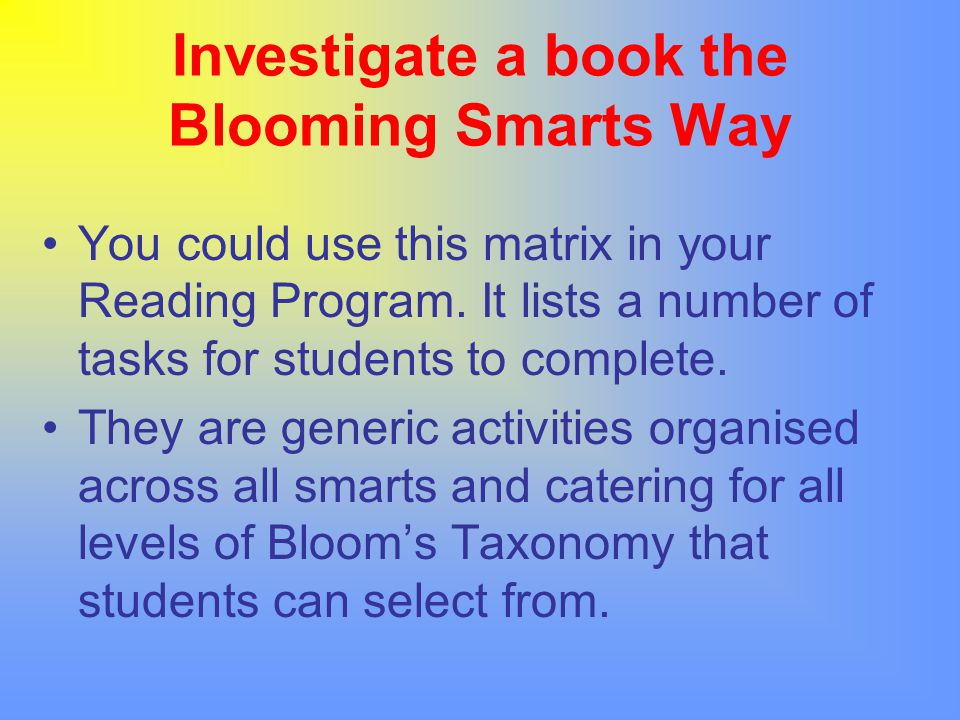 Investigate a book the Blooming Smarts Way You could use this matrix in your Reading Program. It lists a number of tasks for students to complete. The