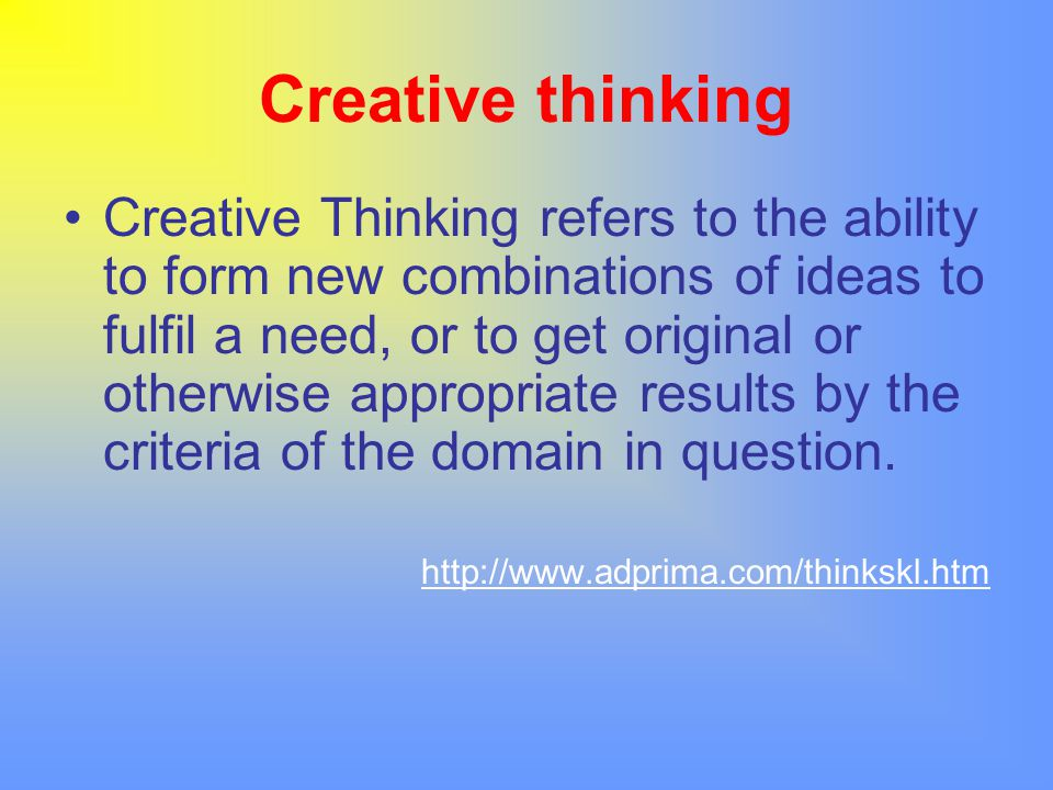 Creative thinking Creative Thinking refers to the ability to form new combinations of ideas to fulfil a need, or to get original or otherwise appropri